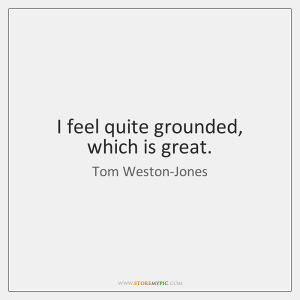 I feel quite grounded, which is great.
