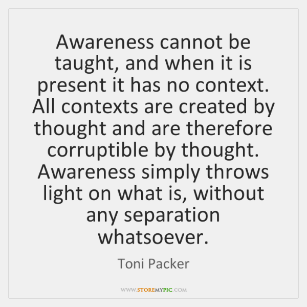 Awareness cannot be taught, and when it is present it has no ...