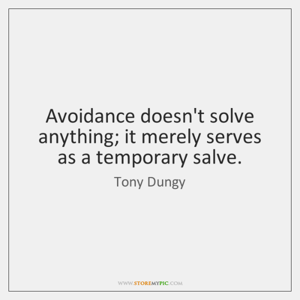 Avoidance doesn't solve anything; it merely serves as a temporary salve.