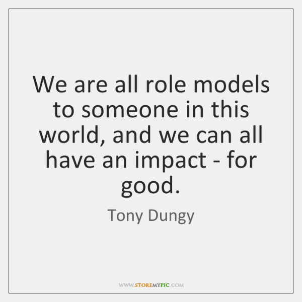 We are all role models to someone in this world, and we ...