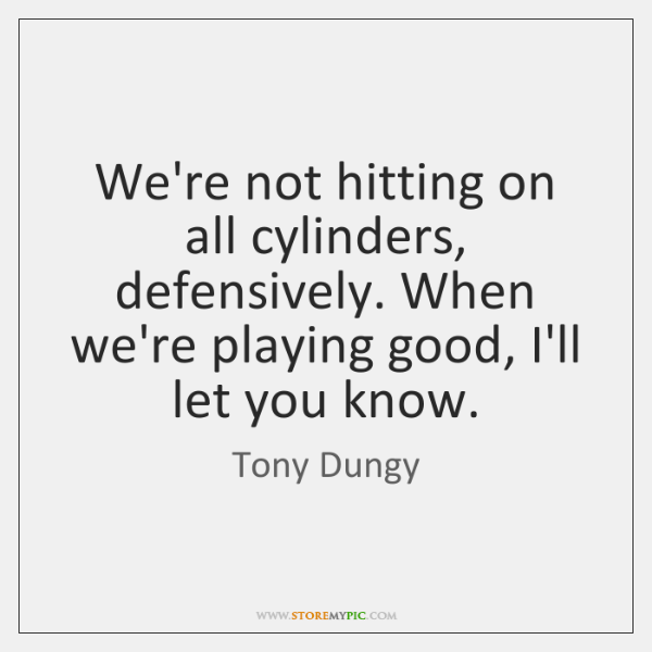 We're not hitting on all cylinders, defensively. When we're playing good, I'll ...