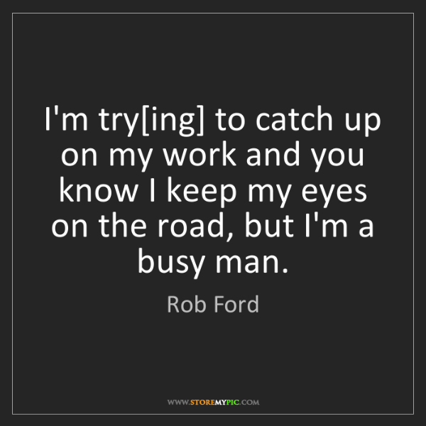 Rob Ford: I'm try[ing] to catch up on my work and you know I keep...