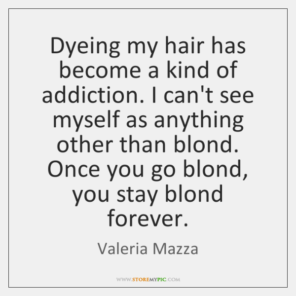 Dyeing my hair has become a kind of addiction. I can't see ...