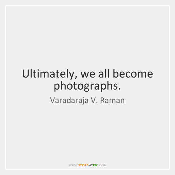 Ultimately, we all become photographs.