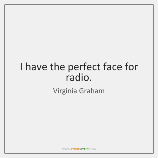 I have the perfect face for radio.