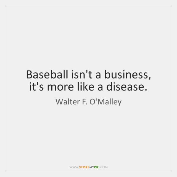 Baseball isn't a business, it's more like a disease.