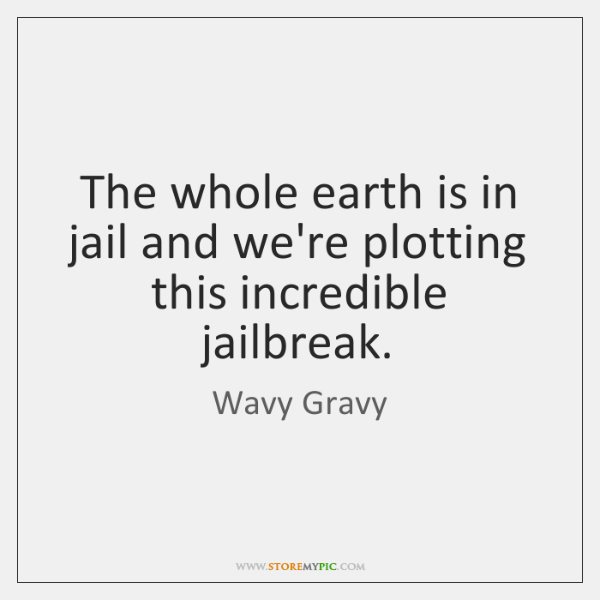 The whole earth is in jail and we're plotting this incredible jailbreak.