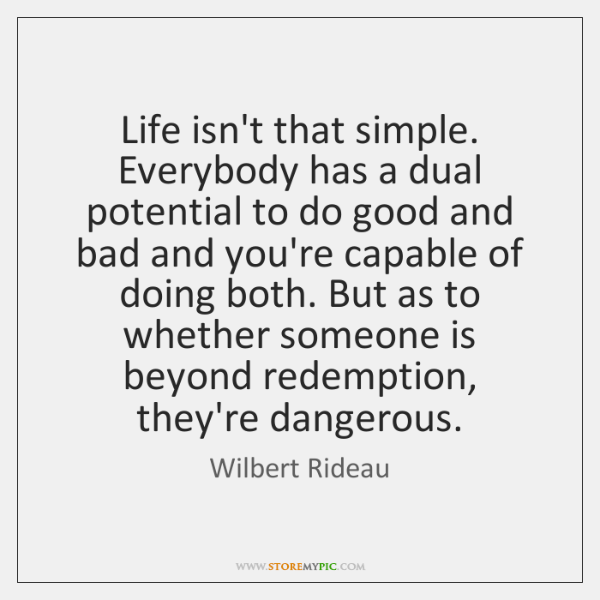 Life isn't that simple. Everybody has a dual potential to do good ...