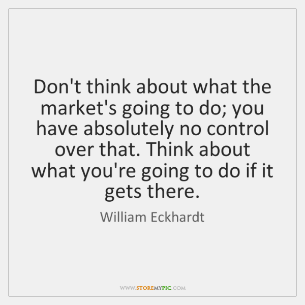Don't think about what the market's going to do; you have absolutely ...