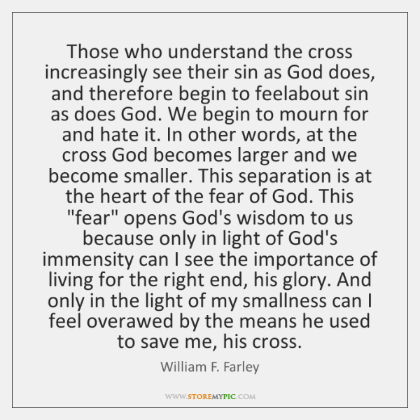 Those who understand the cross increasingly see their sin as God does, ...