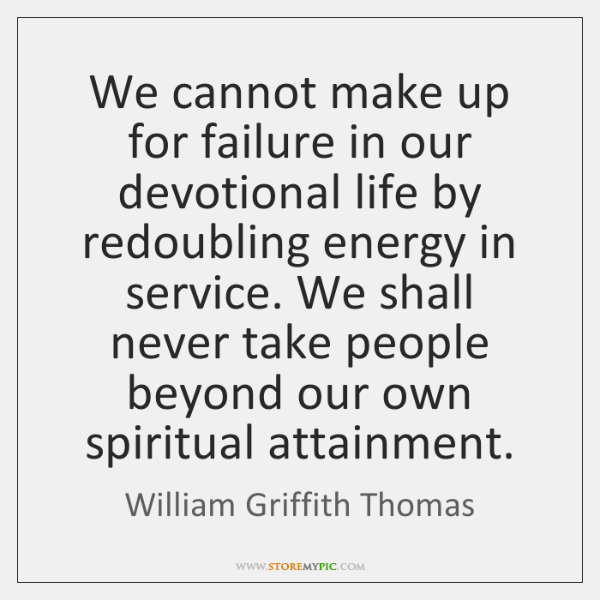 We cannot make up for failure in our devotional life by redoubling ...