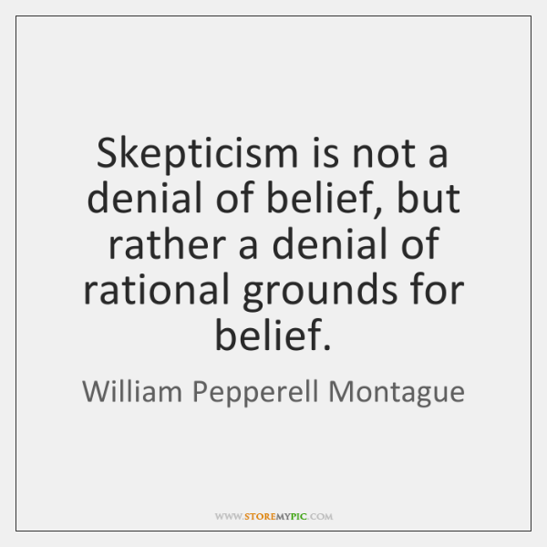 Skepticism is not a denial of belief, but rather a denial of ...
