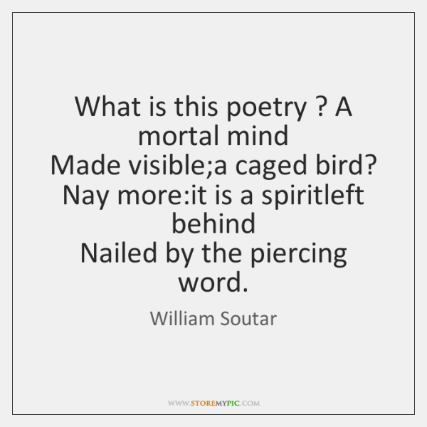 What is this poetry ? A mortal mind   Made visible;a caged bird?   ...