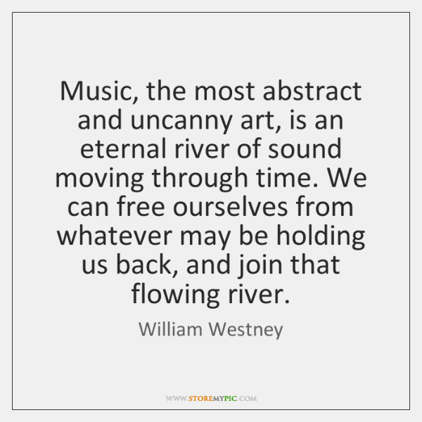 Music, the most abstract and uncanny art, is an eternal river of ...
