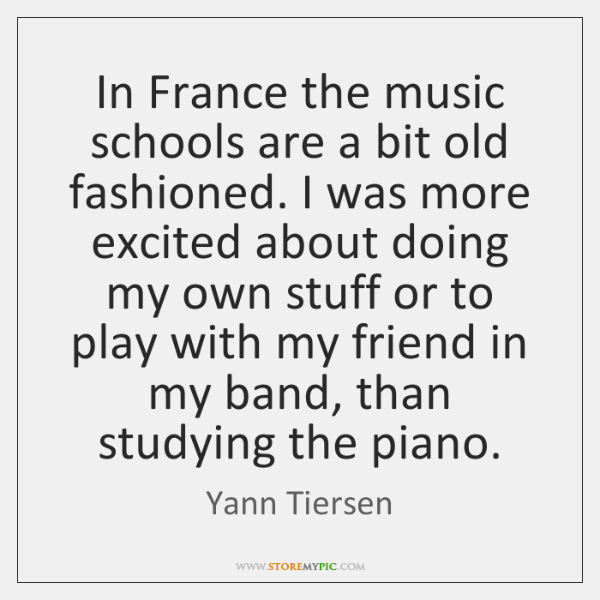 In France the music schools are a bit old fashioned. I was ...