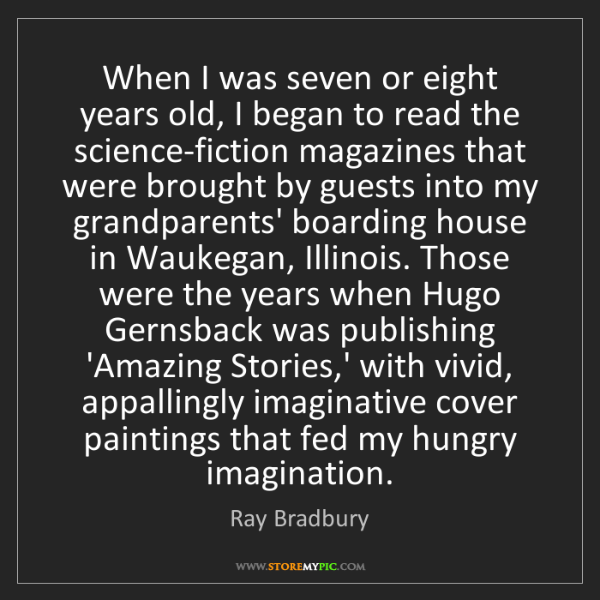Ray Bradbury: When I was seven or eight years old, I began to read...
