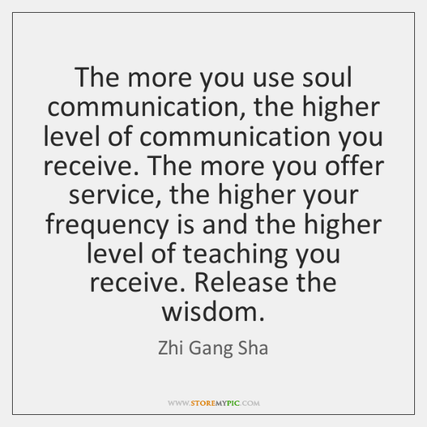 The more you use soul communication, the higher level of communication you ...