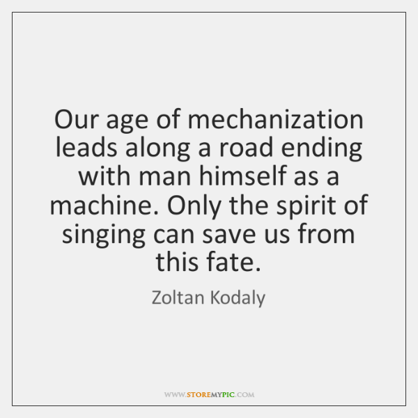Our age of mechanization leads along a road ending with man himself ...