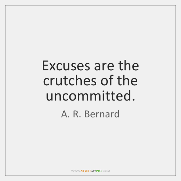 Excuses are the crutches of the uncommitted.