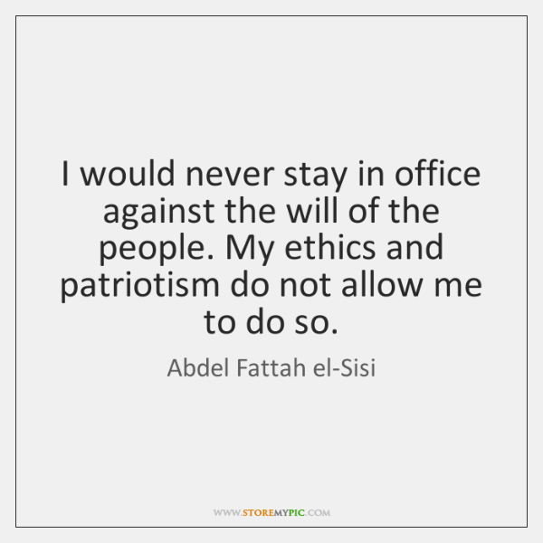 I would never stay in office against the will of the people. ...