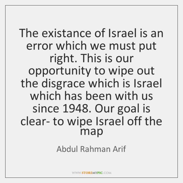 The existance of Israel is an error which we must put right. ...