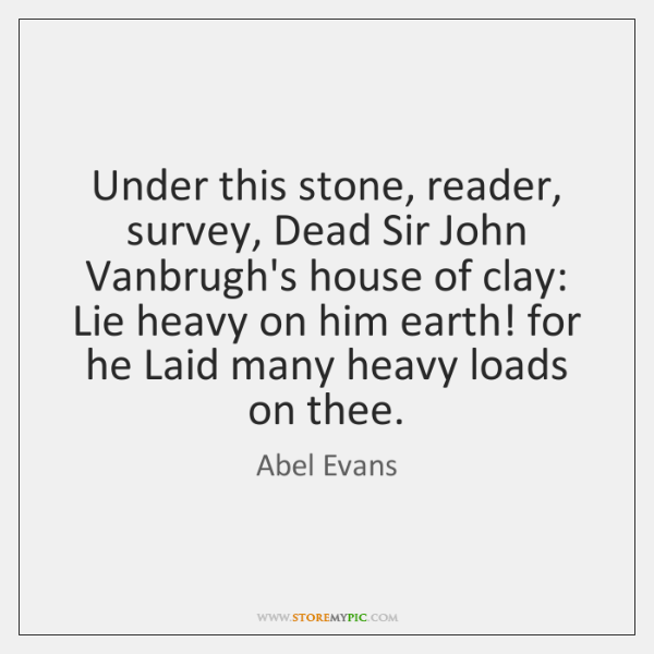 Under this stone, reader, survey, Dead Sir John Vanbrugh's house of clay: ...