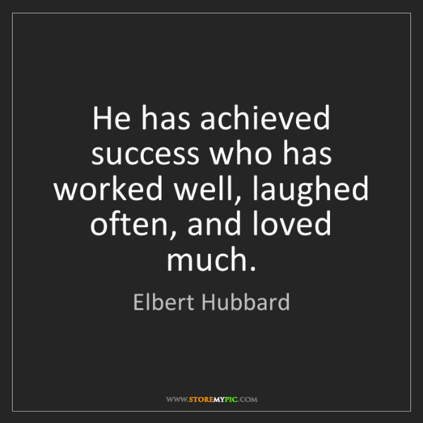 Elbert Hubbard: He has achieved success who has worked well, laughed...