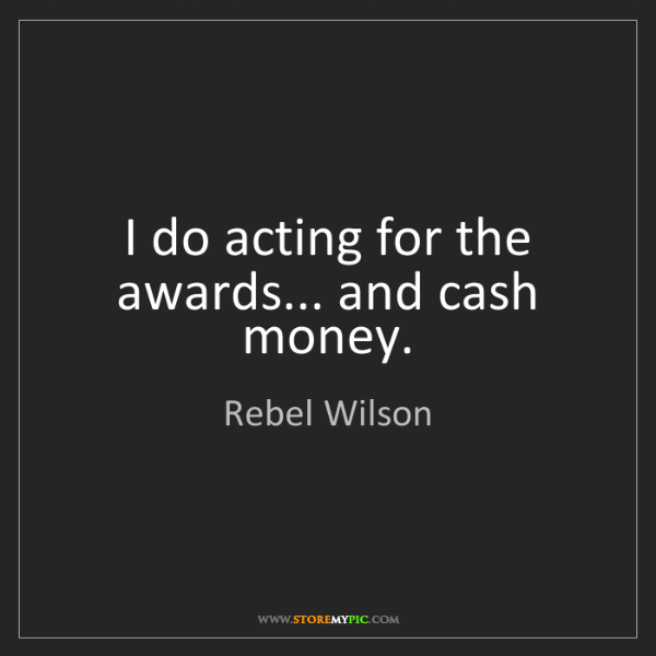 Rebel Wilson: I do acting for the awards... and cash money.