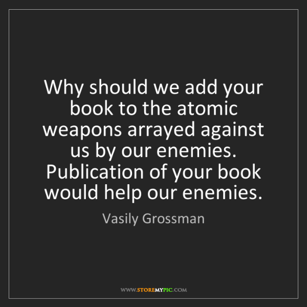 Vasily Grossman: Why should we add your book to the atomic weapons arrayed...