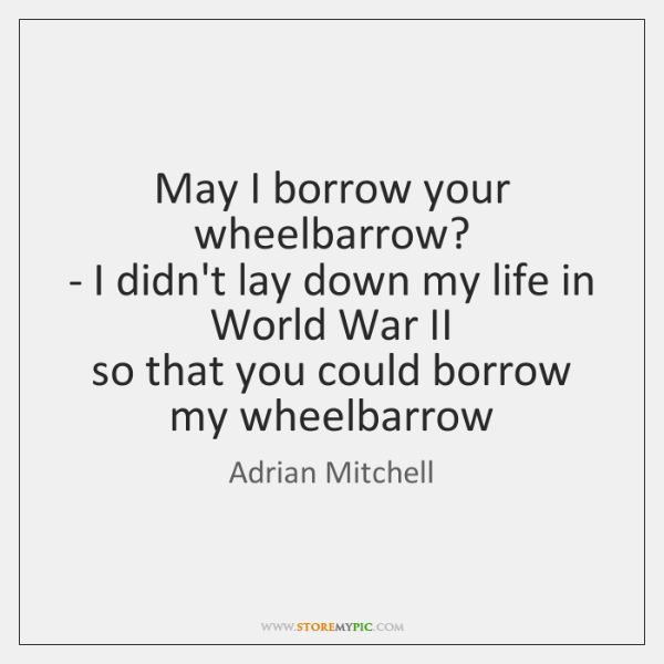 May I borrow your wheelbarrow?   - I didn't lay down my life ...