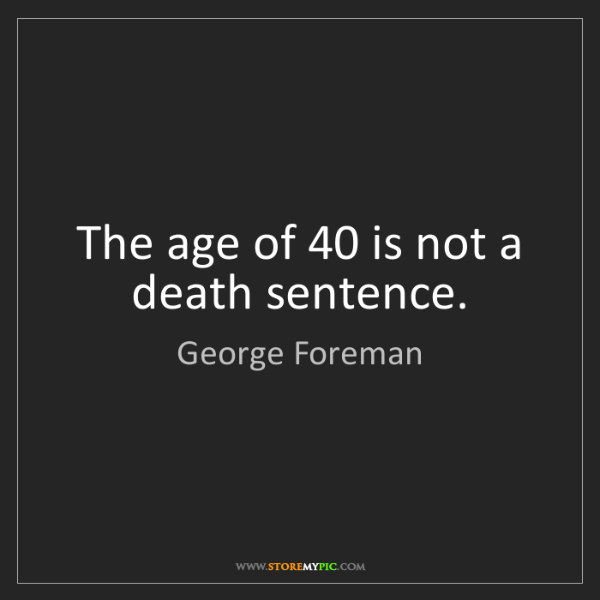 George Foreman: The age of 40 is not a death sentence.