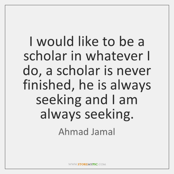 I would like to be a scholar in whatever I do, a ...