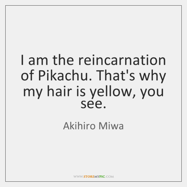 I am the reincarnation of Pikachu. That's why my hair is yellow, ...