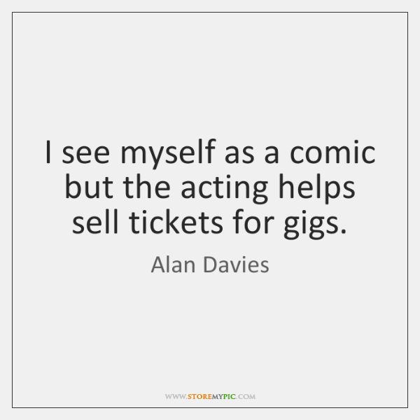I see myself as a comic but the acting helps sell tickets ...