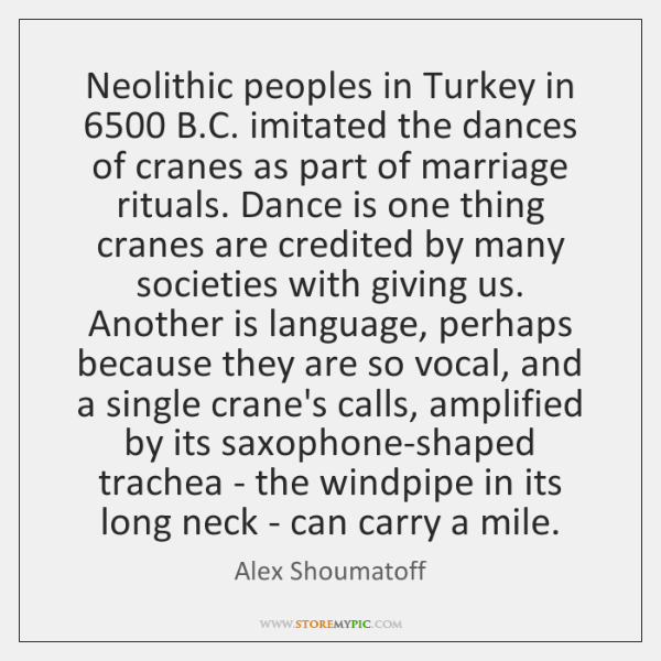 Neolithic peoples in Turkey in 6500 B.C. imitated the dances of cranes ...