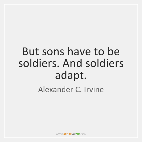 But sons have to be soldiers. And soldiers adapt.