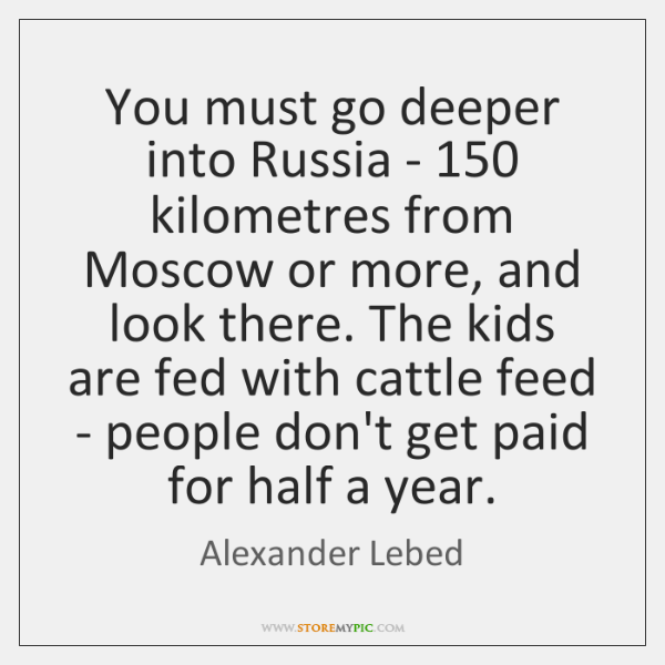 You must go deeper into Russia - 150 kilometres from Moscow or more, ...