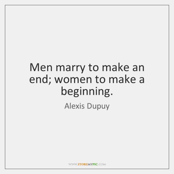 Men marry to make an end; women to make a beginning.