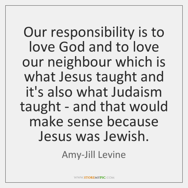 Our responsibility is to love God and to love our neighbour which ...