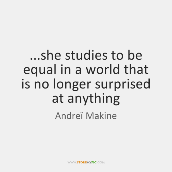 ...she studies to be equal in a world that is no longer ...