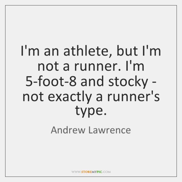 I'm an athlete, but I'm not a runner. I'm 5-foot-8 and stocky ...