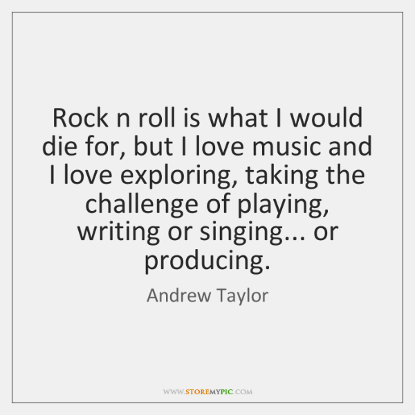 Rock n roll is what I would die for, but I love ...