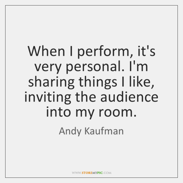 When I perform, it's very personal. I'm sharing things I like, inviting ...