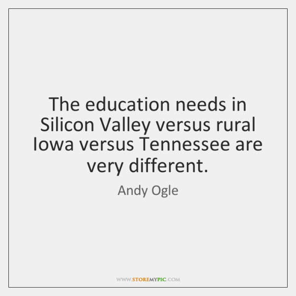 The education needs in Silicon Valley versus rural Iowa versus Tennessee are ...