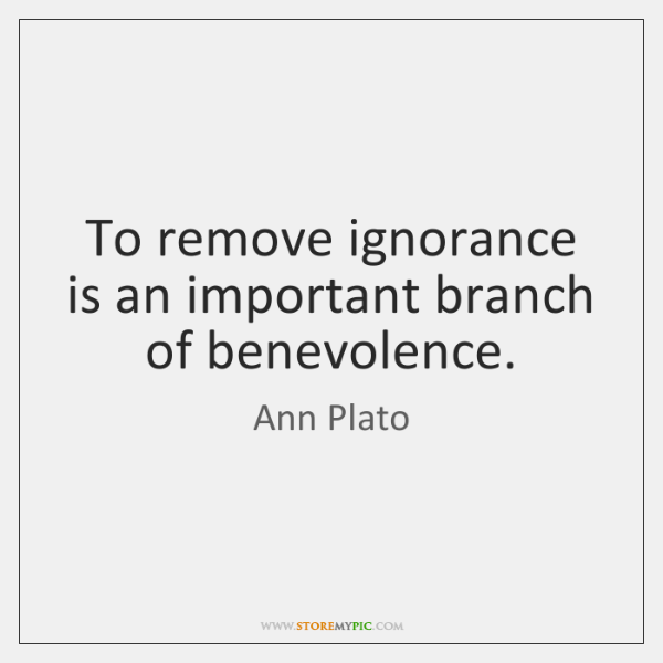 To remove ignorance is an important branch of benevolence.