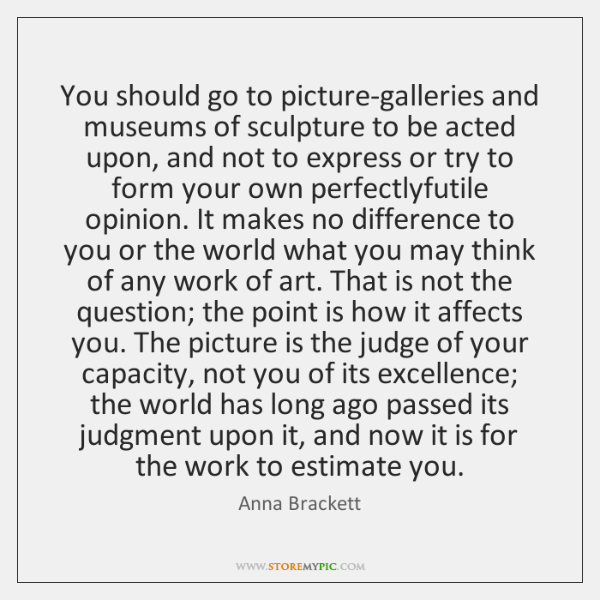 You should go to picture-galleries and museums of sculpture to be acted ...