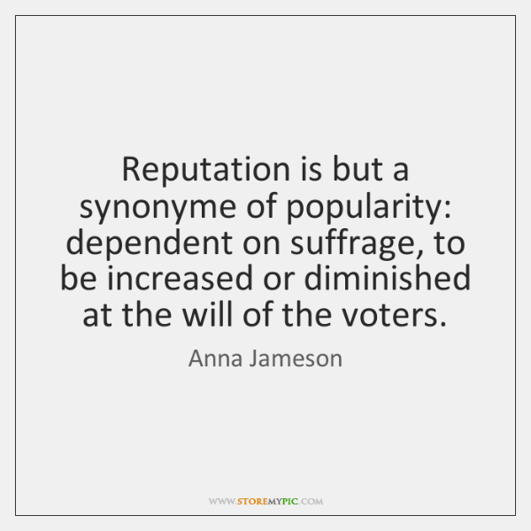 Reputation is but a synonyme of popularity: dependent on suffrage, to be ...