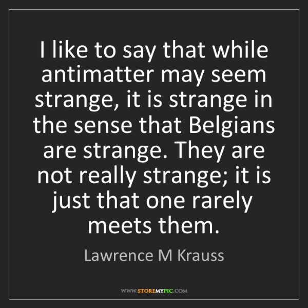 Lawrence M Krauss: I like to say that while antimatter may seem strange,...
