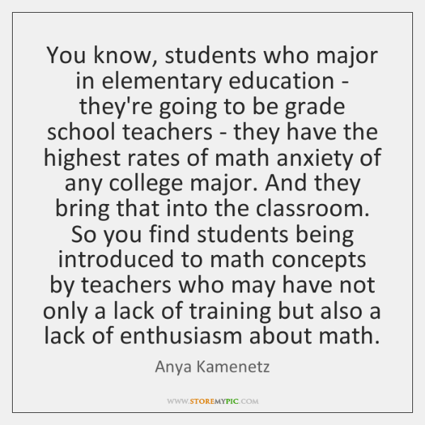 You know, students who major in elementary education - they're going to ...