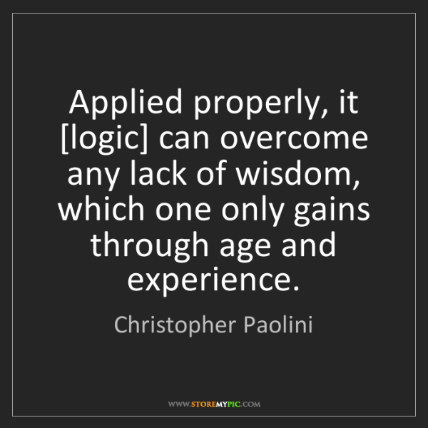 Christopher Paolini: Applied properly, it [logic] can overcome any lack of...